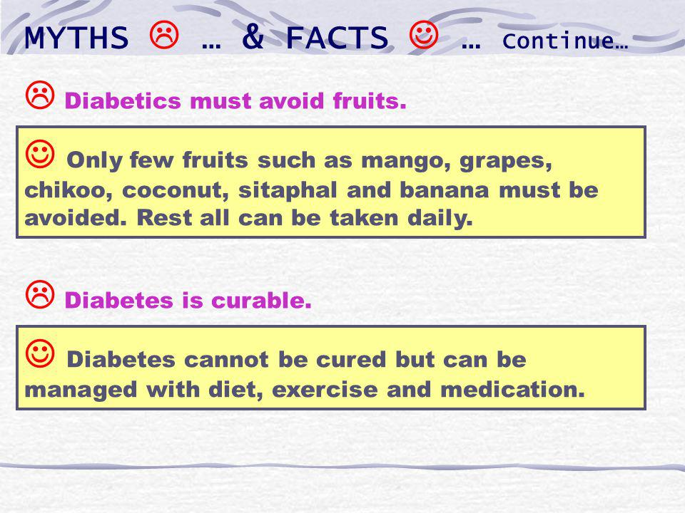 MYTHS … & FACTS … Continue… Only few fruits such as mango, grapes, chikoo, coconut, sitaphal and banana must be avoided.