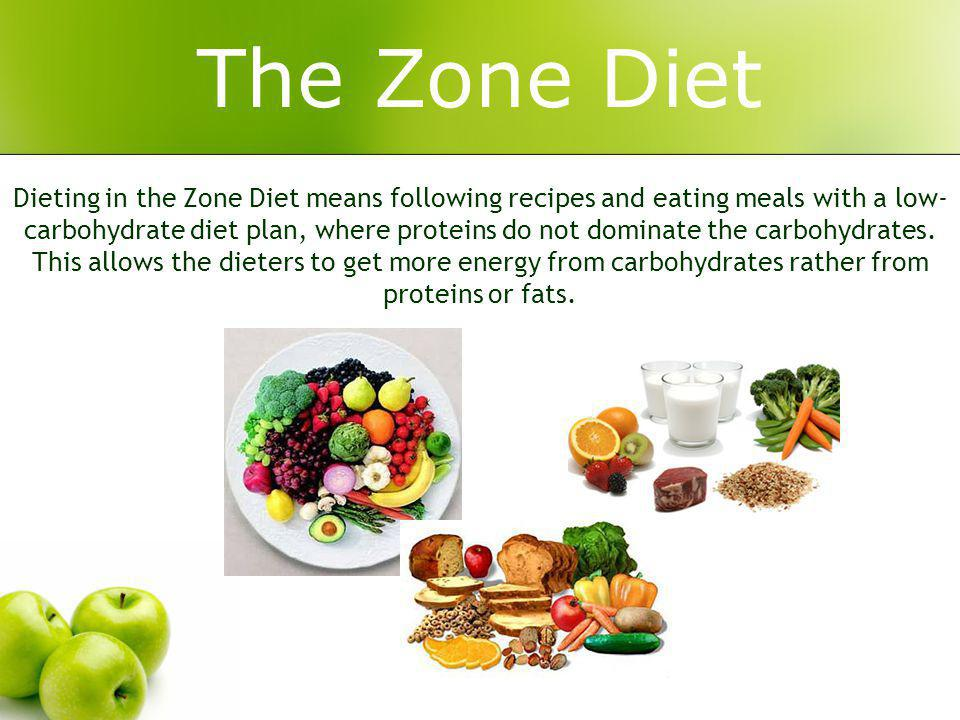 The Zone Diet Dieting in the Zone Diet means following recipes and eating meals with a low- carbohydrate diet plan, where proteins do not dominate the carbohydrates.