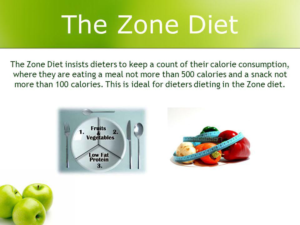 The Zone Diet The Zone Diet insists dieters to keep a count of their calorie consumption, where they are eating a meal not more than 500 calories and a snack not more than 100 calories.