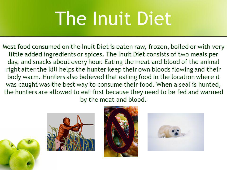 The Inuit Diet Most food consumed on the Inuit Diet is eaten raw, frozen, boiled or with very little added ingredients or spices.