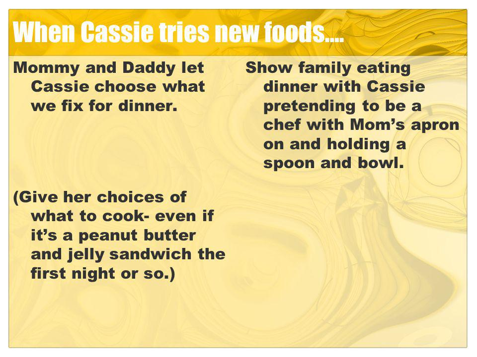 When Cassie tries new foods…. Mommy and Daddy let Cassie choose what we fix for dinner.