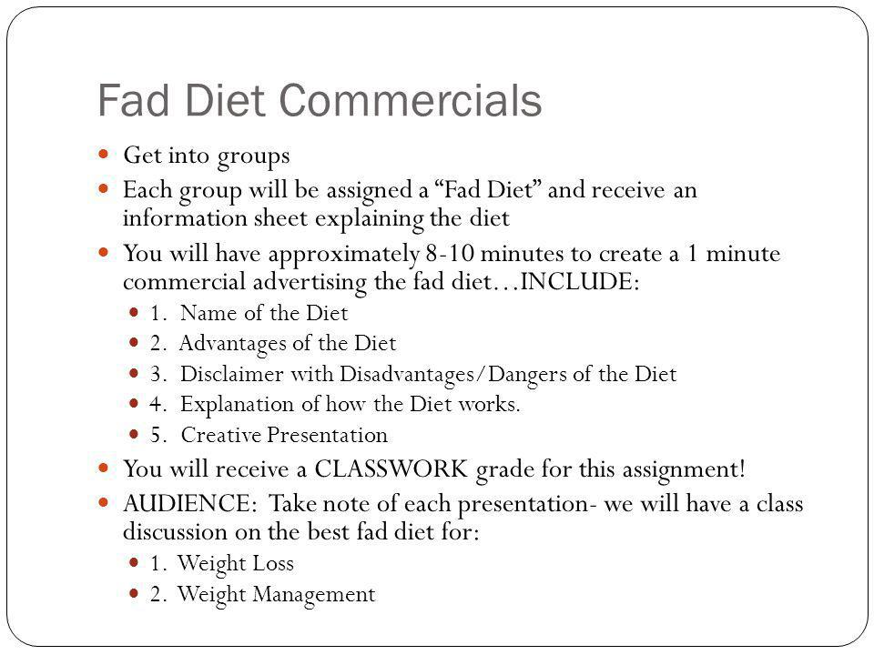 Fad Diet Commercials Get into groups Each group will be assigned a Fad Diet and receive an information sheet explaining the diet You will have approximately 8-10 minutes to create a 1 minute commercial advertising the fad diet…INCLUDE: 1.