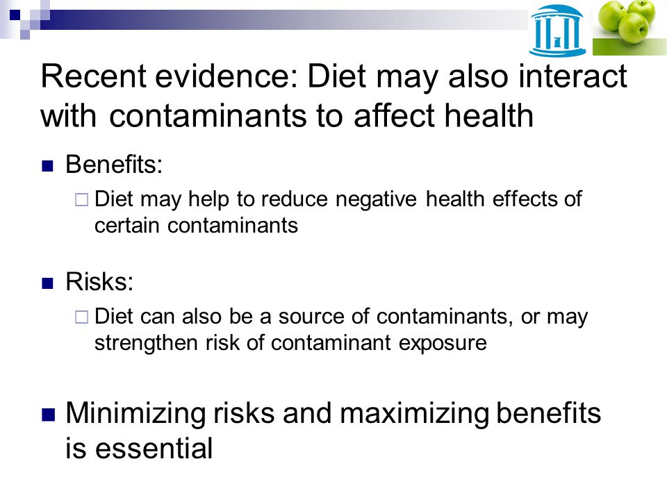Recent evidence: Diet may also interact with contaminants to affect health Benefits: Diet may help to reduce negative health effects of certain contaminants Risks: Diet can also be a source of contaminants, or may strengthen risk of contaminant exposure Minimizing risks and maximizing benefits is essential