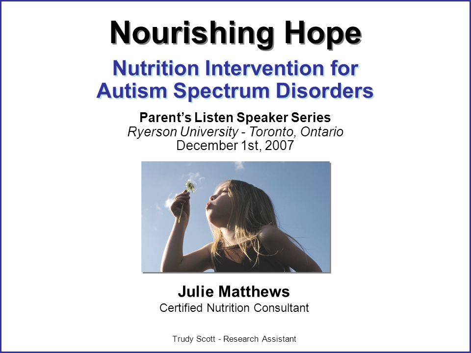 ©Julie Matthews, CNC 2007 Julie Matthews Certified Nutrition Consultant Trudy Scott - Research Assistant Nutrition Intervention for Autism Spectrum Disorders Nourishing Hope Parents Listen Speaker Series Ryerson University - Toronto, Ontario December 1st, 2007