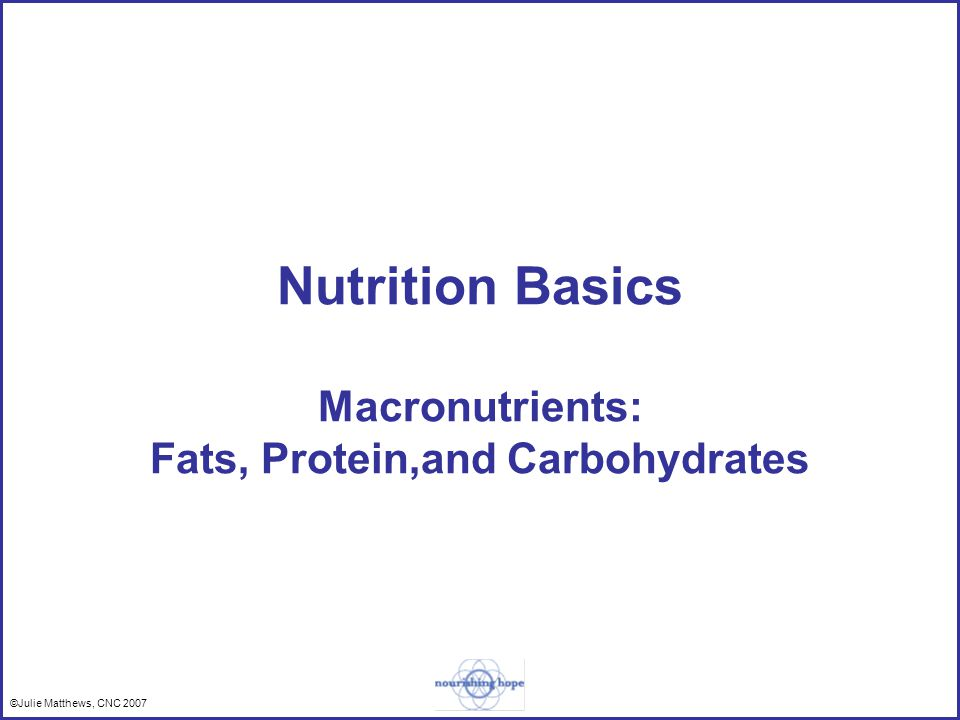©Julie Matthews, CNC 2007 Nutrition Basics Macronutrients: Fats, Protein,and Carbohydrates