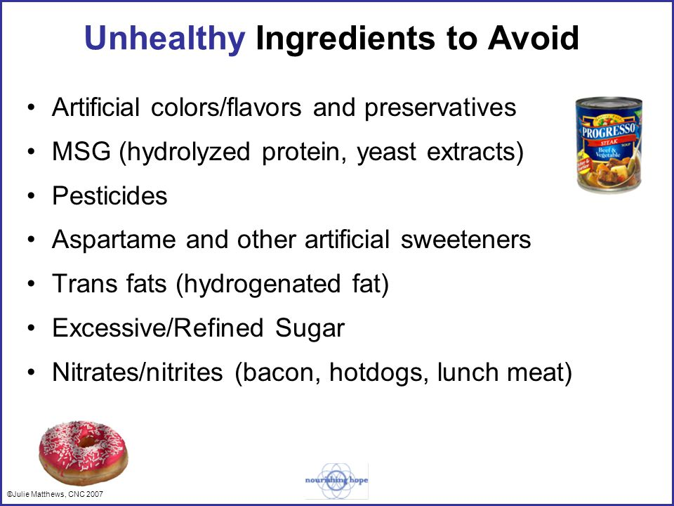 ©Julie Matthews, CNC 2007 Unhealthy Ingredients to Avoid Artificial colors/flavors and preservatives MSG (hydrolyzed protein, yeast extracts) Pesticides Aspartame and other artificial sweeteners Trans fats (hydrogenated fat) Excessive/Refined Sugar Nitrates/nitrites (bacon, hotdogs, lunch meat)