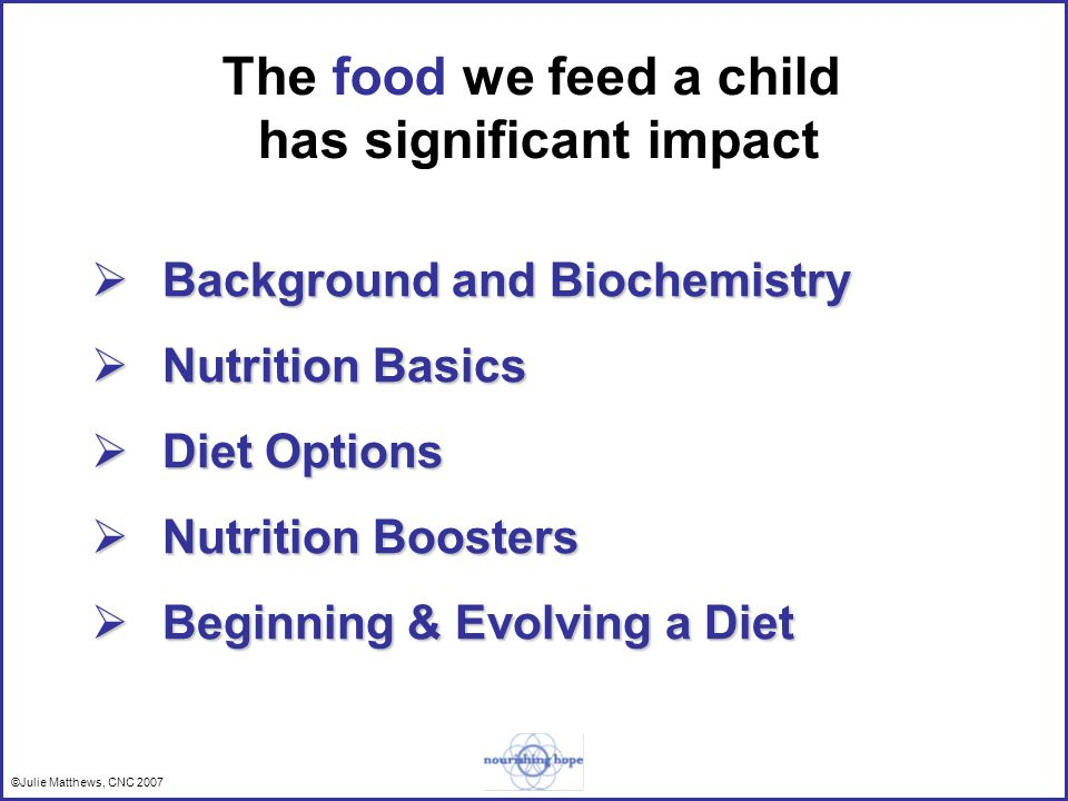 ©Julie Matthews, CNC 2007 The food we feed a child has significant impact Background and Biochemistry Background and Biochemistry Nutrition Basics Nutrition Basics Diet Options Diet Options Nutrition Boosters Nutrition Boosters Beginning & Evolving a Diet Beginning & Evolving a Diet
