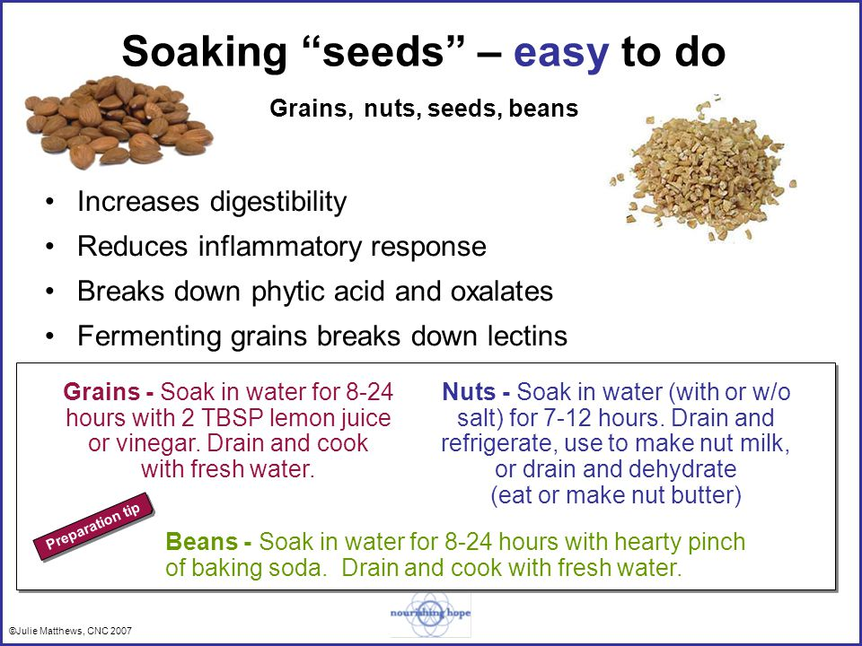 ©Julie Matthews, CNC 2007 Soaking seeds – easy to do Grains, nuts, seeds, beans Increases digestibility Reduces inflammatory response Breaks down phytic acid and oxalates Fermenting grains breaks down lectins Nuts - Soak in water (with or w/o salt) for 7-12 hours.