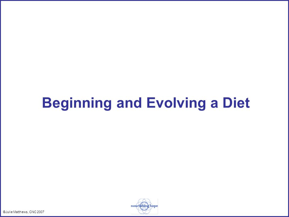 ©Julie Matthews, CNC 2007 Beginning and Evolving a Diet