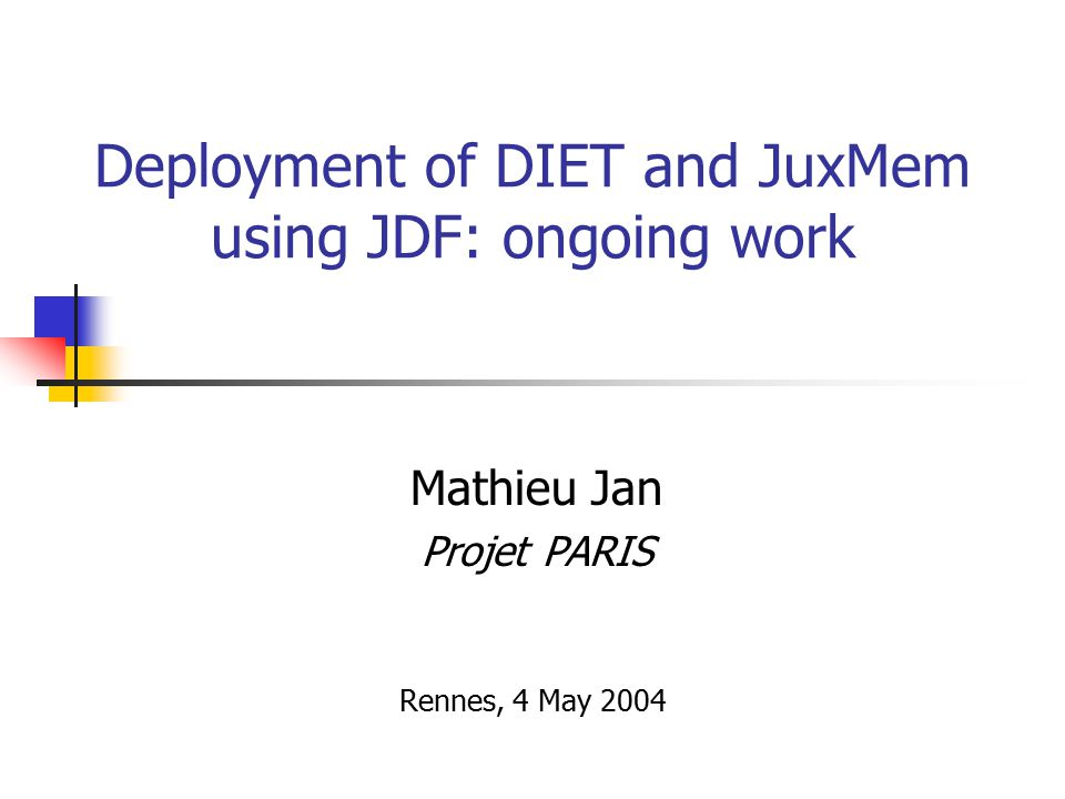 Deployment of DIET and JuxMem using JDF: ongoing work Mathieu Jan Projet PARIS Rennes, 4 May 2004