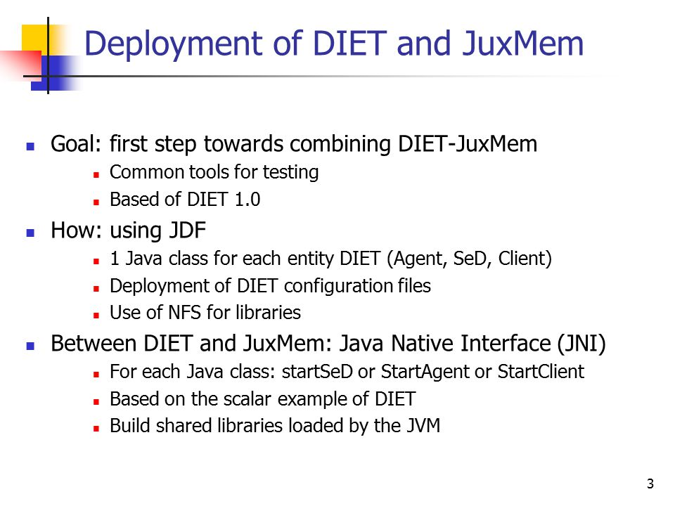 3 Deployment of DIET and JuxMem Goal: first step towards combining DIET-JuxMem Common tools for testing Based of DIET 1.0 How: using JDF 1 Java class for each entity DIET (Agent, SeD, Client) Deployment of DIET configuration files Use of NFS for libraries Between DIET and JuxMem: Java Native Interface (JNI) For each Java class: startSeD or StartAgent or StartClient Based on the scalar example of DIET Build shared libraries loaded by the JVM