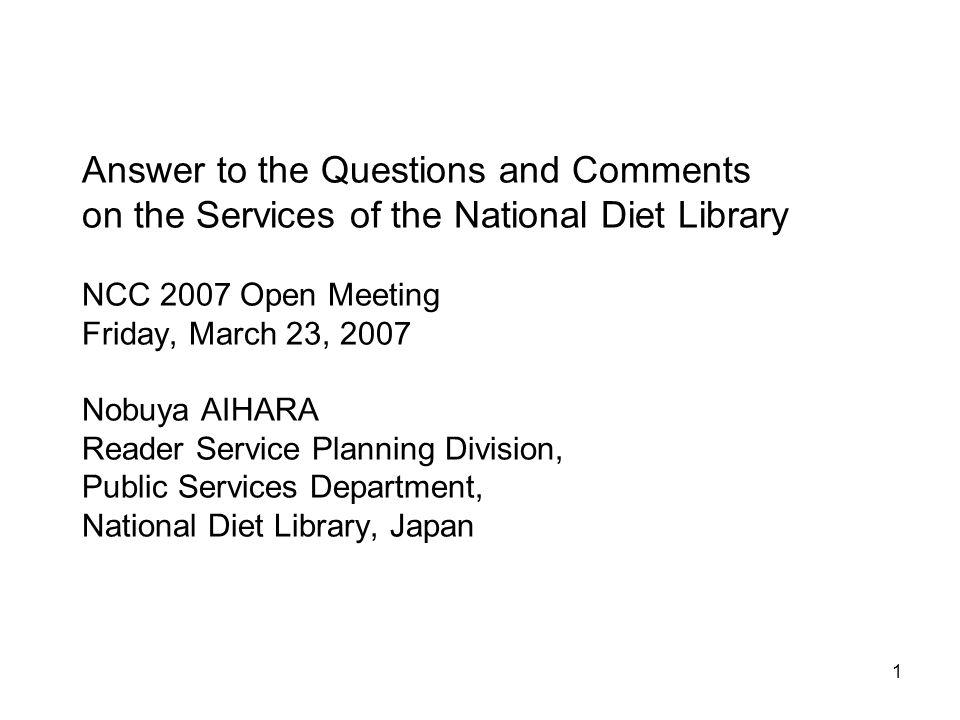 1 Answer to the Questions and Comments on the Services of the National Diet Library NCC 2007 Open Meeting Friday, March 23, 2007 Nobuya AIHARA Reader Service Planning Division, Public Services Department, National Diet Library, Japan