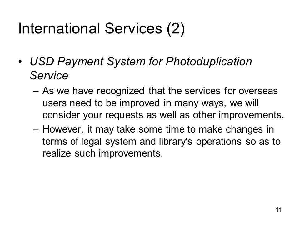 11 International Services (2) USD Payment System for Photoduplication Service –As we have recognized that the services for overseas users need to be improved in many ways, we will consider your requests as well as other improvements.