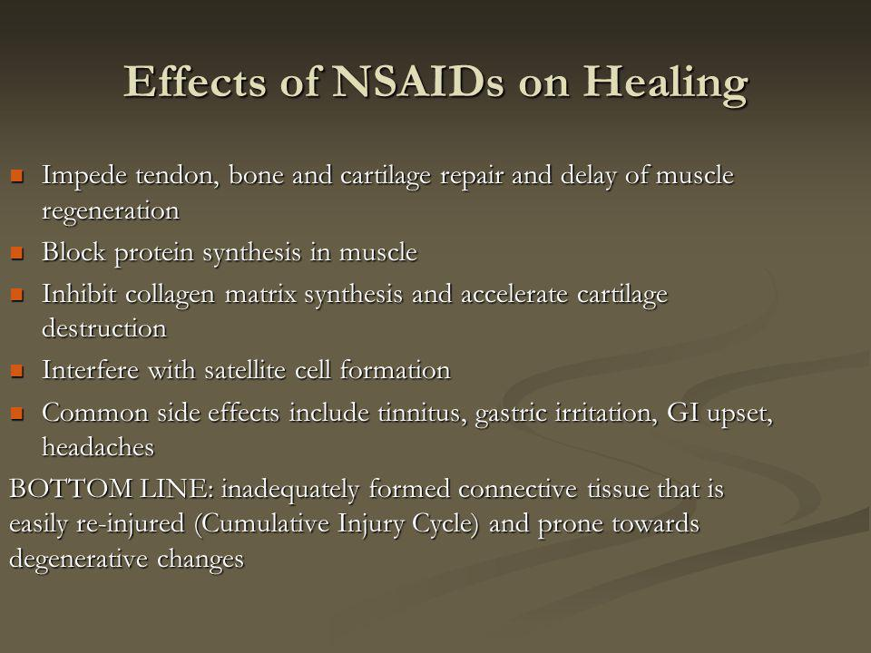 Effects of NSAIDs on Healing Impede tendon, bone and cartilage repair and delay of muscle regeneration Impede tendon, bone and cartilage repair and delay of muscle regeneration Block protein synthesis in muscle Block protein synthesis in muscle Inhibit collagen matrix synthesis and accelerate cartilage destruction Inhibit collagen matrix synthesis and accelerate cartilage destruction Interfere with satellite cell formation Interfere with satellite cell formation Common side effects include tinnitus, gastric irritation, GI upset, headaches Common side effects include tinnitus, gastric irritation, GI upset, headaches BOTTOM LINE: inadequately formed connective tissue that is easily re-injured (Cumulative Injury Cycle) and prone towards degenerative changes