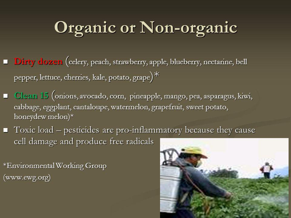 Organic or Non-organic Dirty dozen ( celery, peach, strawberry, apple, blueberry, nectarine, bell pepper, lettuce, cherries, kale, potato, grape )* Dirty dozen ( celery, peach, strawberry, apple, blueberry, nectarine, bell pepper, lettuce, cherries, kale, potato, grape )* Clean 15 ( onions, avocado, corn, pineapple, mango, pea, asparagus, kiwi, cabbage, eggplant, cantaloupe, watermelon, grapefruit, sweet potato, honeydew melon)* Clean 15 ( onions, avocado, corn, pineapple, mango, pea, asparagus, kiwi, cabbage, eggplant, cantaloupe, watermelon, grapefruit, sweet potato, honeydew melon)* Toxic load – pesticides are pro-inflammatory because they cause cell damage and produce free radicals Toxic load – pesticides are pro-inflammatory because they cause cell damage and produce free radicals *Environmental Working Group (www.ewg.org)