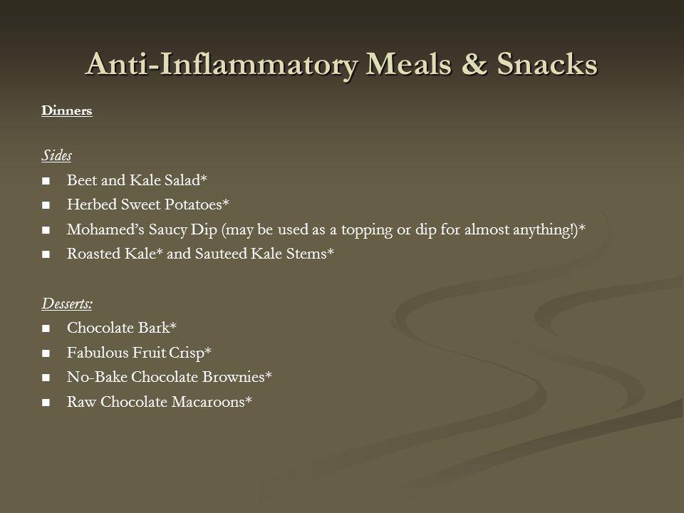 Anti-Inflammatory Meals & Snacks Dinners Sides Beet and Kale Salad* Herbed Sweet Potatoes* Mohameds Saucy Dip (may be used as a topping or dip for almost anything!)* Roasted Kale* and Sauteed Kale Stems* Desserts: Chocolate Bark* Fabulous Fruit Crisp* No-Bake Chocolate Brownies* Raw Chocolate Macaroons*