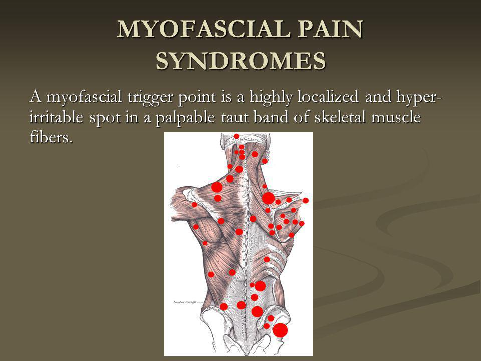 MYOFASCIAL PAIN SYNDROMES A myofascial trigger point is a highly localized and hyper- irritable spot in a palpable taut band of skeletal muscle fibers.