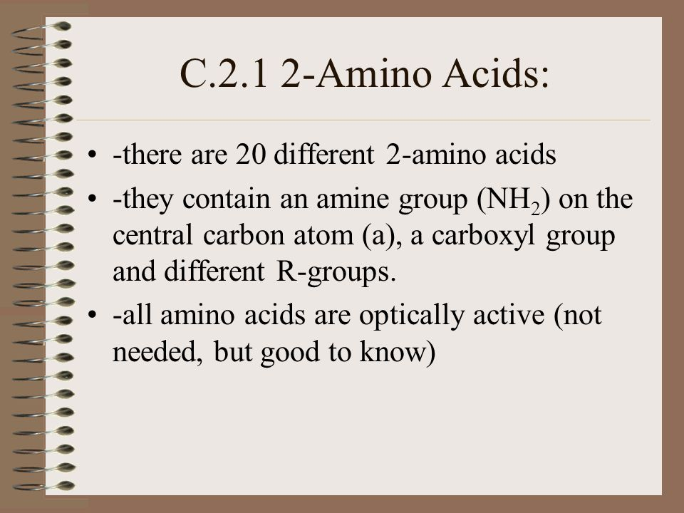 C.2.1 2-Amino Acids: -there are 20 different 2-amino acids -they contain an amine group (NH 2 ) on the central carbon atom (a), a carboxyl group and different R-groups.