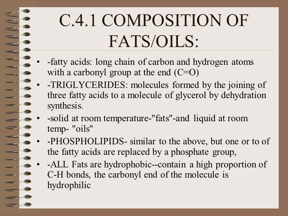 C.4.1 COMPOSITION OF FATS/OILS: -fatty acids: long chain of carbon and hydrogen atoms with a carbonyl group at the end (C=O) -TRIGLYCERIDES: molecules formed by the joining of three fatty acids to a molecule of glycerol by dehydration synthesis.