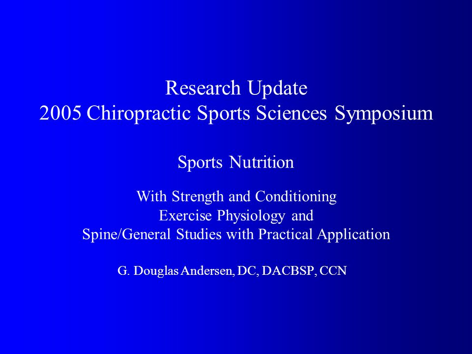 Research Update 2005 Chiropractic Sports Sciences Symposium Sports Nutrition With Strength and Conditioning Exercise Physiology and Spine/General Studies with Practical Application G.
