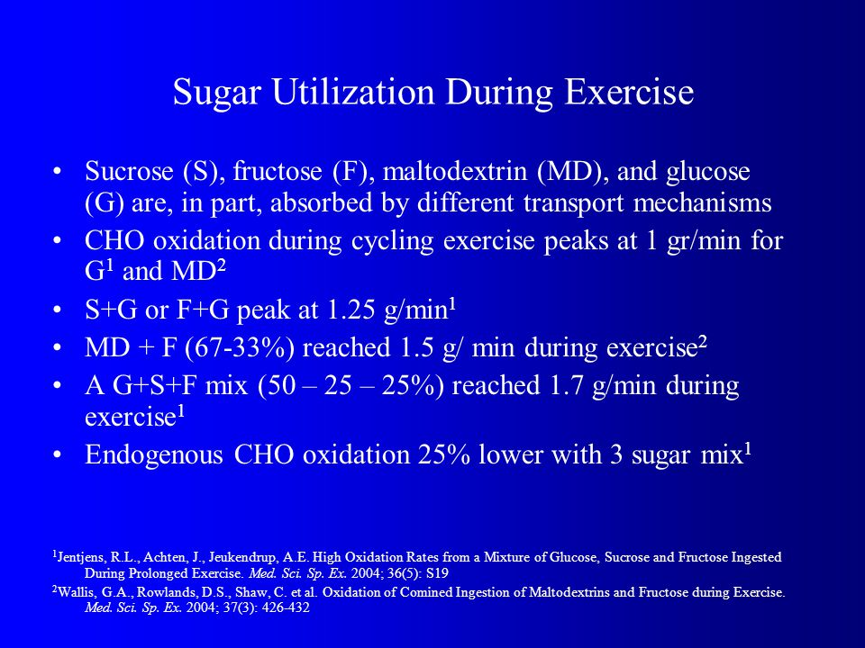Sugar Utilization During Exercise Sucrose (S), fructose (F), maltodextrin (MD), and glucose (G) are, in part, absorbed by different transport mechanisms CHO oxidation during cycling exercise peaks at 1 gr/min for G 1 and MD 2 S+G or F+G peak at 1.25 g/min 1 MD + F (67-33%) reached 1.5 g/ min during exercise 2 A G+S+F mix (50 – 25 – 25%) reached 1.7 g/min during exercise 1 Endogenous CHO oxidation 25% lower with 3 sugar mix 1 1 Jentjens, R.L., Achten, J., Jeukendrup, A.E.
