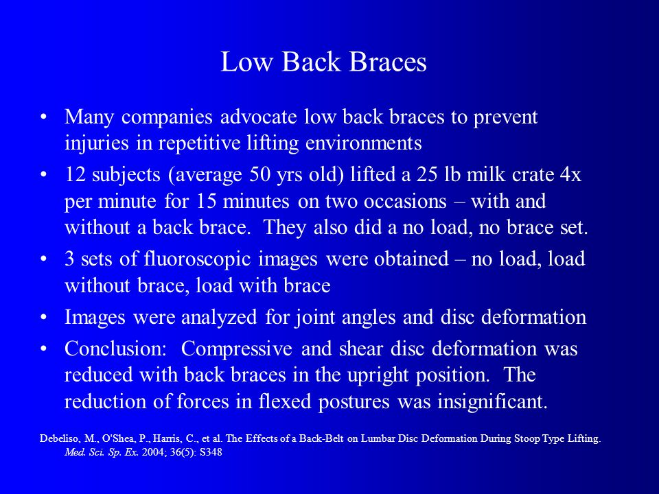 Low Back Braces Many companies advocate low back braces to prevent injuries in repetitive lifting environments 12 subjects (average 50 yrs old) lifted a 25 lb milk crate 4x per minute for 15 minutes on two occasions – with and without a back brace.
