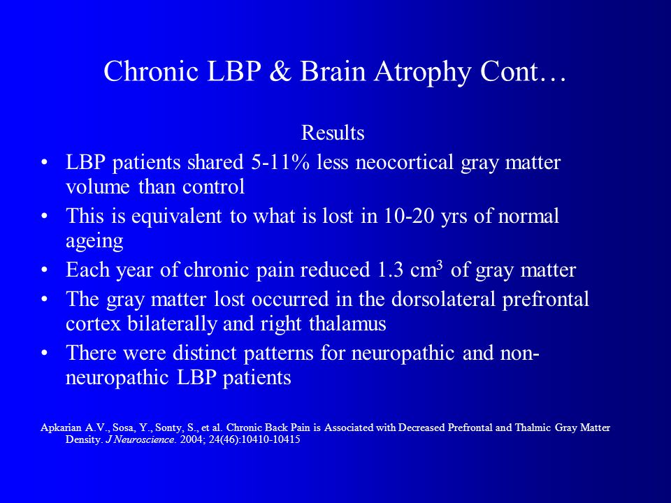 Chronic LBP & Brain Atrophy Cont… Results LBP patients shared 5-11% less neocortical gray matter volume than control This is equivalent to what is lost in 10-20 yrs of normal ageing Each year of chronic pain reduced 1.3 cm 3 of gray matter The gray matter lost occurred in the dorsolateral prefrontal cortex bilaterally and right thalamus There were distinct patterns for neuropathic and non- neuropathic LBP patients Apkarian A.V., Sosa, Y., Sonty, S., et al.