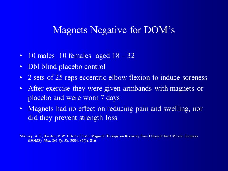Magnets Negative for DOMs 10 males 10 females aged 18 – 32 Dbl blind placebo control 2 sets of 25 reps eccentric elbow flexion to induce soreness After exercise they were given armbands with magnets or placebo and were worn 7 days Magnets had no effect on reducing pain and swelling, nor did they prevent strength loss Mikesky, A.E., Hayden, M.W.