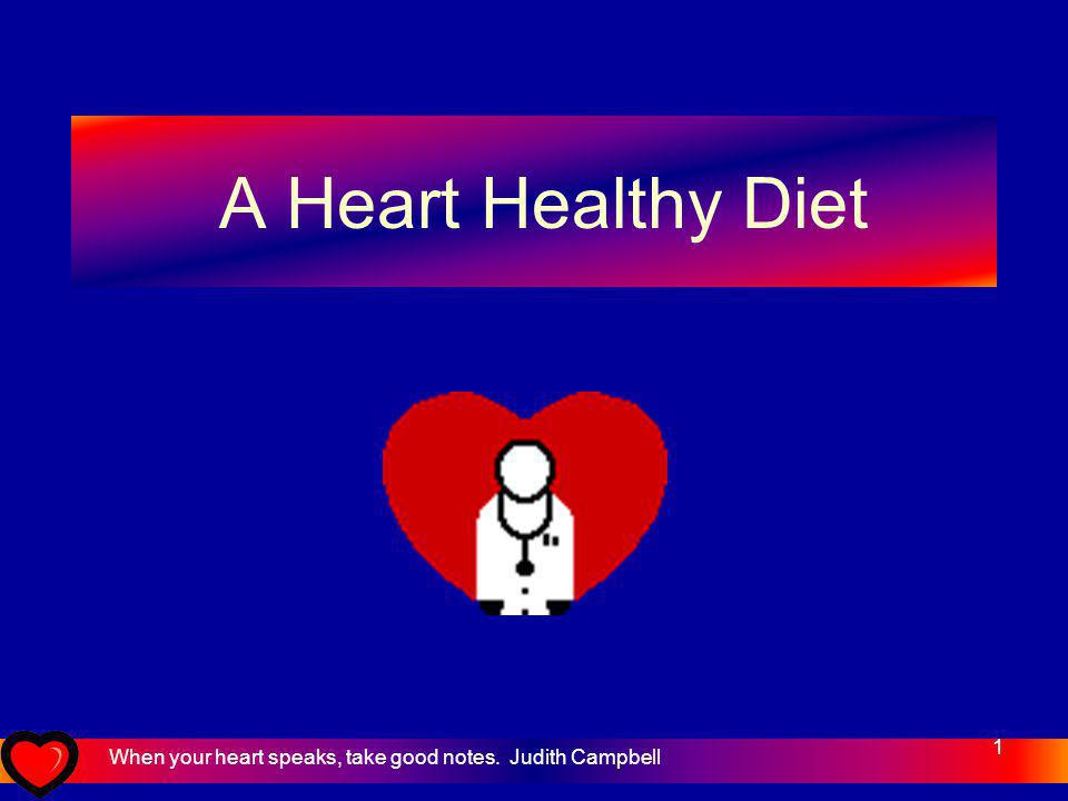 1 A Heart Healthy Diet When your heart speaks, take good notes. Judith Campbell