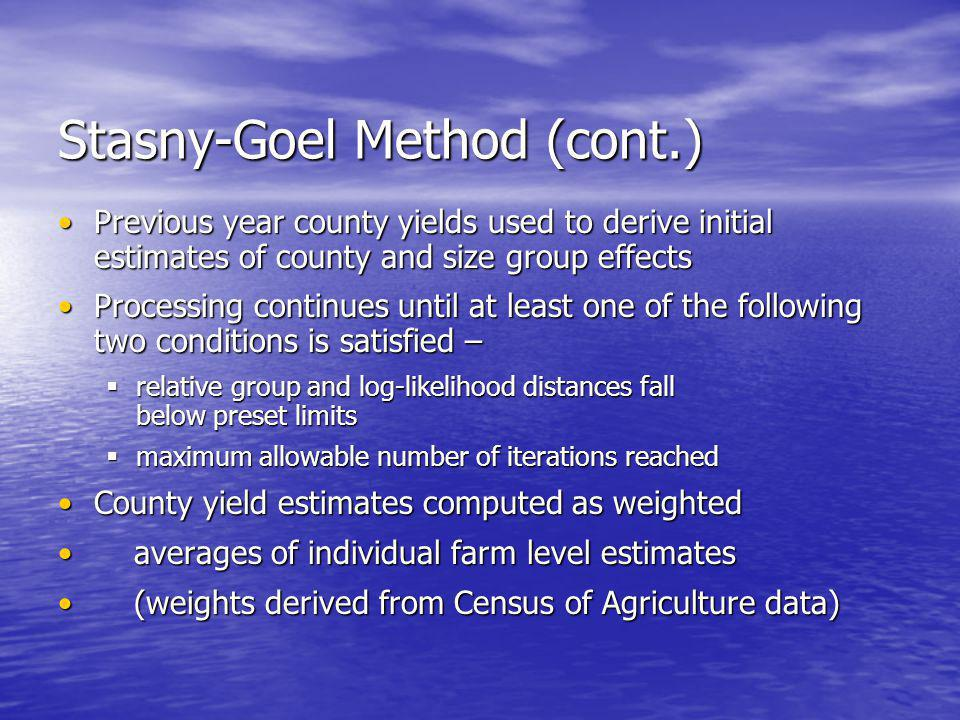 Stasny-Goel Method (cont.) Previous year county yields used to derive initial estimates of county and size group effectsPrevious year county yields used to derive initial estimates of county and size group effects Processing continues until at least one of the following two conditions is satisfied –Processing continues until at least one of the following two conditions is satisfied – relative group and log-likelihood distances fall below preset limits relative group and log-likelihood distances fall below preset limits maximum allowable number of iterations reached maximum allowable number of iterations reached County yield estimates computed as weightedCounty yield estimates computed as weighted averages of individual farm level estimates averages of individual farm level estimates (weights derived from Census of Agriculture data) (weights derived from Census of Agriculture data)