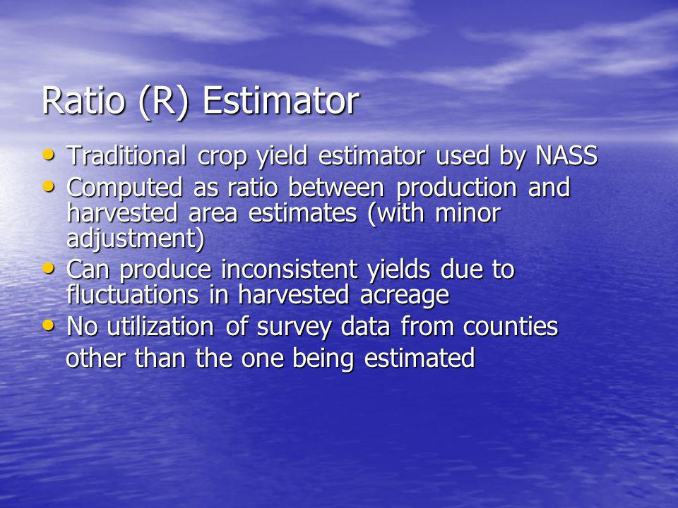 Ratio (R) Estimator Traditional crop yield estimator used by NASS Traditional crop yield estimator used by NASS Computed as ratio between production and harvested area estimates (with minor adjustment) Computed as ratio between production and harvested area estimates (with minor adjustment) Can produce inconsistent yields due to fluctuations in harvested acreage Can produce inconsistent yields due to fluctuations in harvested acreage No utilization of survey data from counties No utilization of survey data from counties other than the one being estimated other than the one being estimated