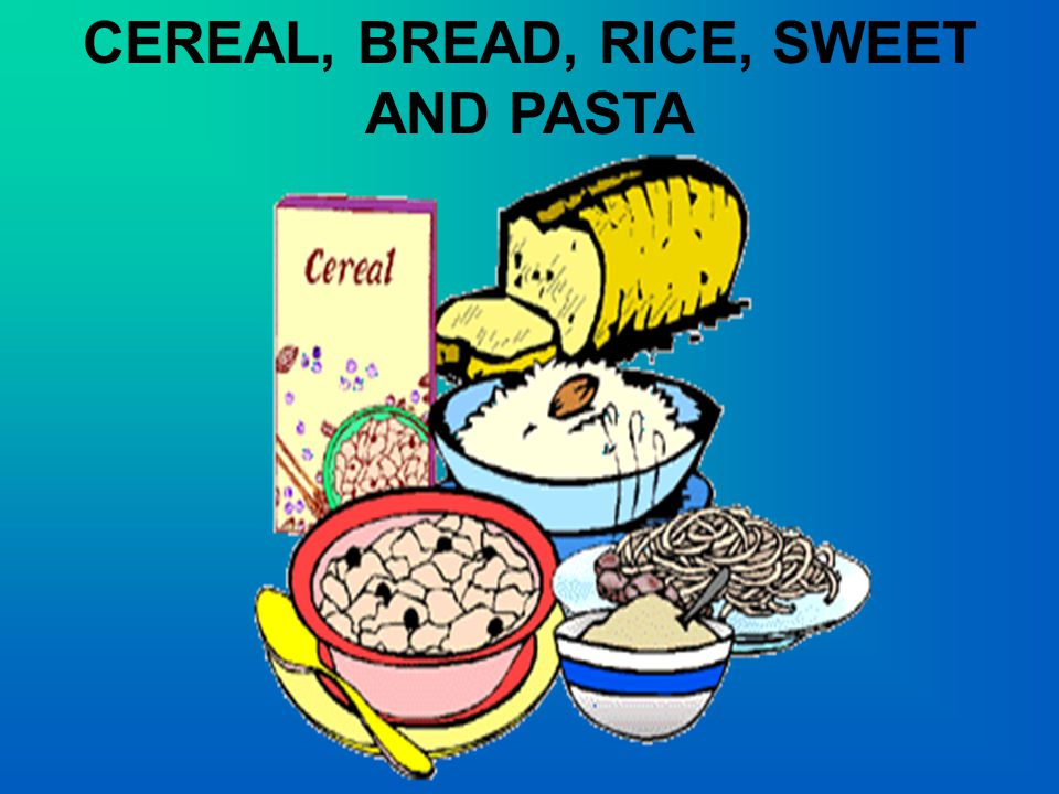 CEREAL, BREAD, RICE, SWEET AND PASTA
