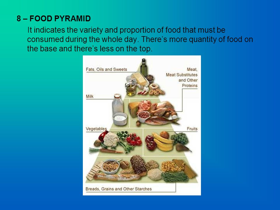 8 – FOOD PYRAMID It indicates the variety and proportion of food that must be consumed during the whole day.