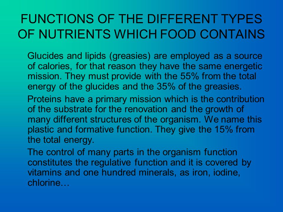 FUNCTIONS OF THE DIFFERENT TYPES OF NUTRIENTS WHICH FOOD CONTAINS Glucides and lipids (greasies) are employed as a source of calories, for that reason they have the same energetic mission.