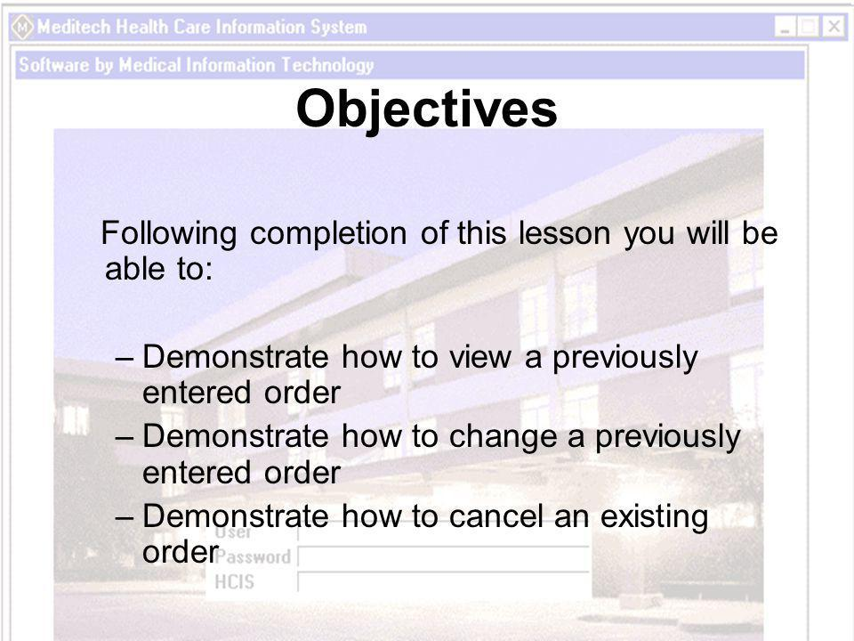 Objectives Following completion of this lesson you will be able to: –Demonstrate how to view a previously entered order –Demonstrate how to change a previously entered order –Demonstrate how to cancel an existing order