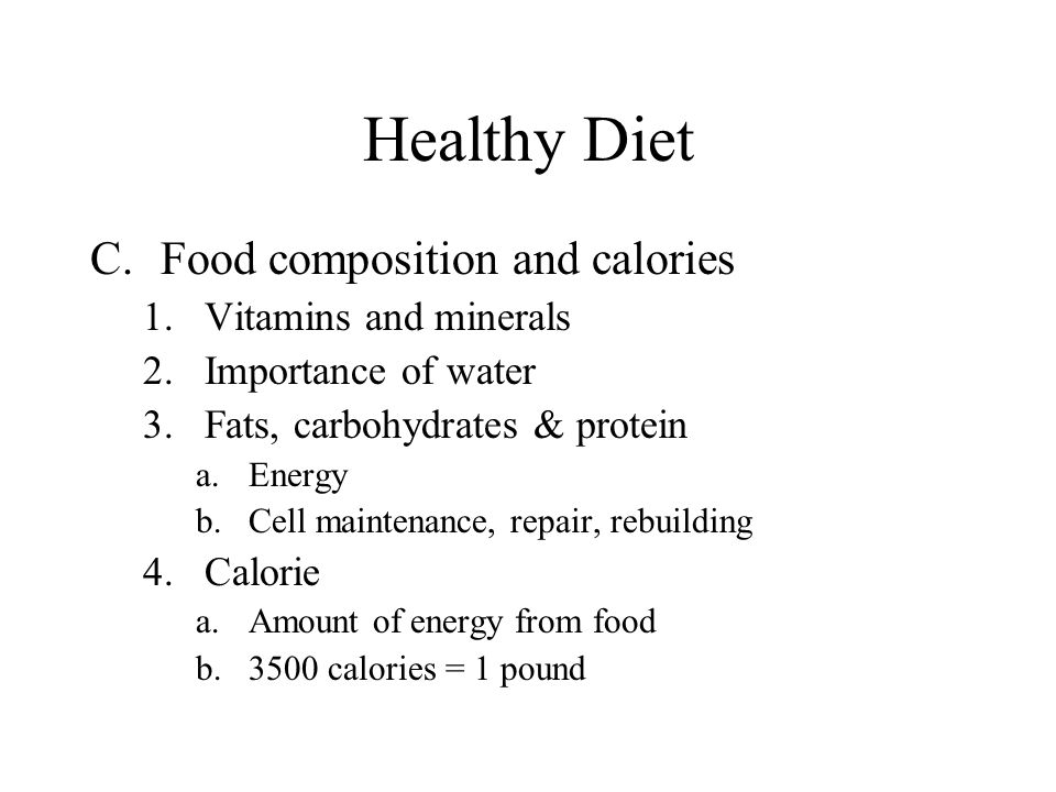 Healthy Diet C.Food composition and calories 1.Vitamins and minerals 2.Importance of water 3.Fats, carbohydrates & protein a.Energy b.Cell maintenance, repair, rebuilding 4.Calorie a.Amount of energy from food b.3500 calories = 1 pound