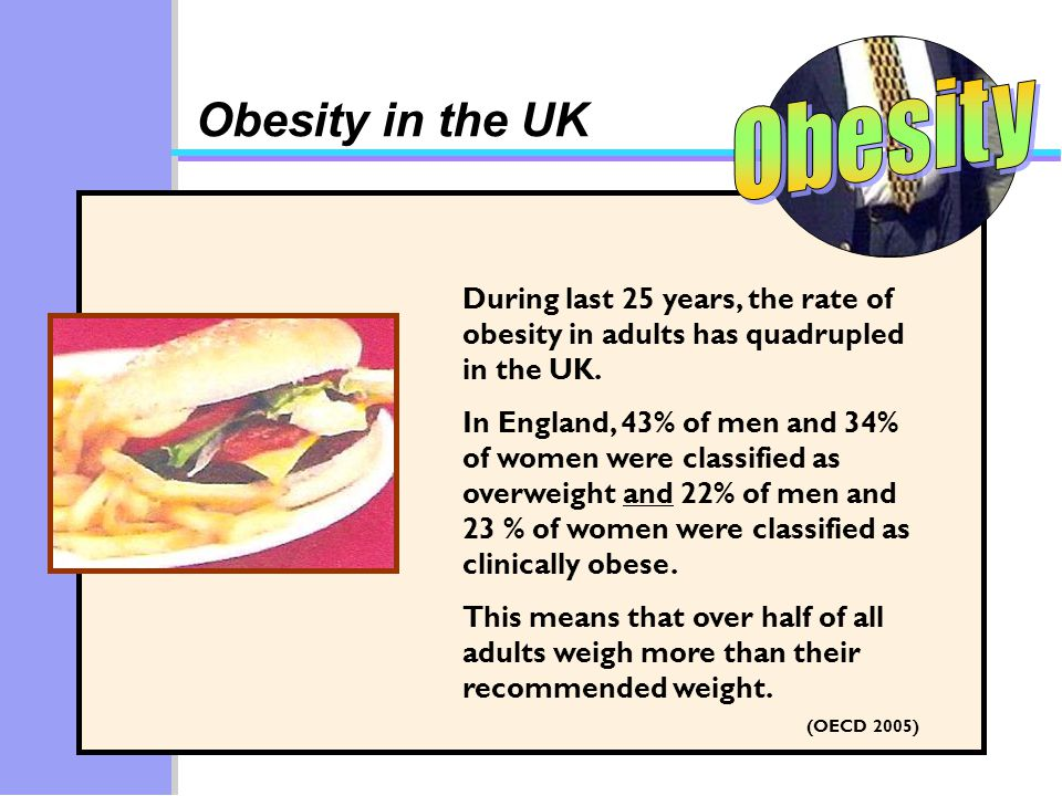 Obesity in the UK During last 25 years, the rate of obesity in adults has quadrupled in the UK.