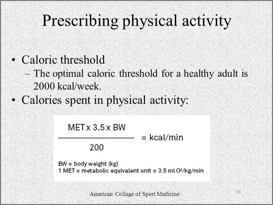 Prescribing physical activity Caloric threshold –The optimal caloric threshold for a healthy adult is 2000 kcal/week.