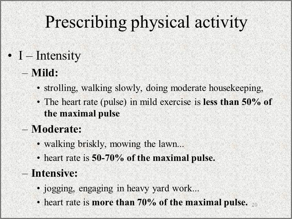 Prescribing physical activity I – Intensity –Mild: strolling, walking slowly, doing moderate housekeeping, The heart rate (pulse) in mild exercise is less than 50% of the maximal pulse –Moderate: walking briskly, mowing the lawn...