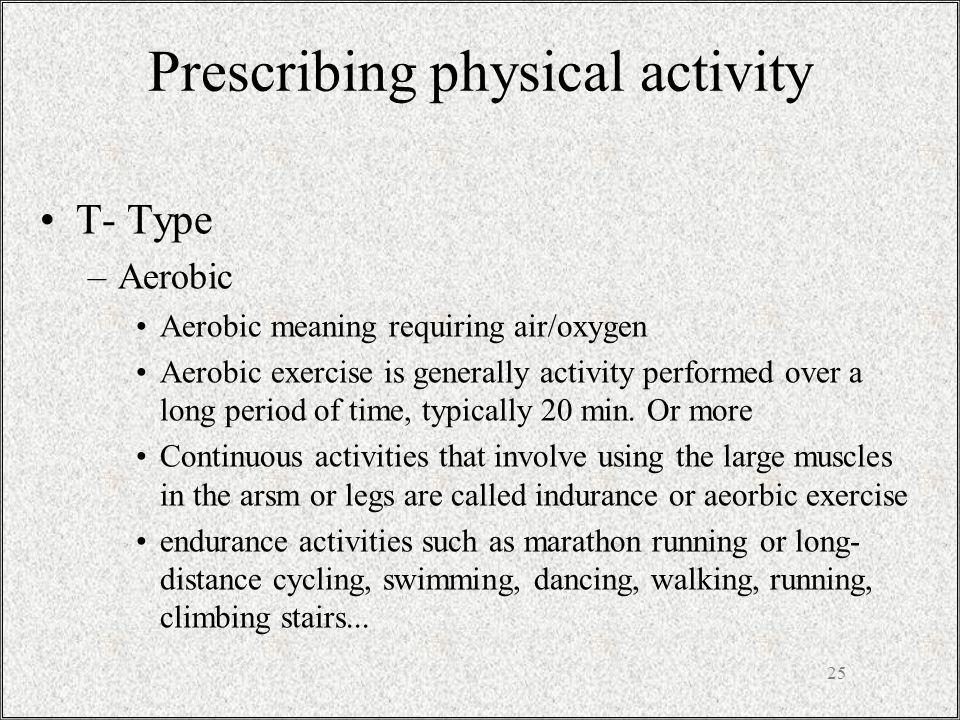 Prescribing physical activity T- Type –Aerobic Aerobic meaning requiring air/oxygen Aerobic exercise is generally activity performed over a long period of time, typically 20 min.
