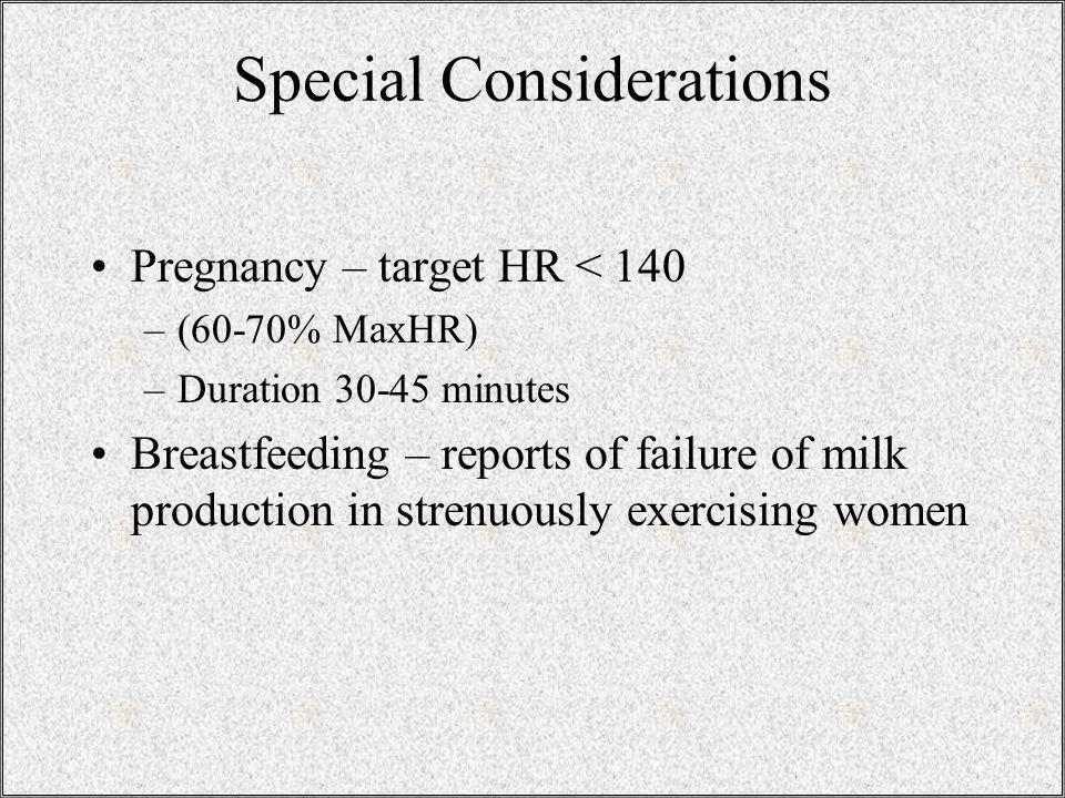 Special Considerations Pregnancy – target HR < 140 –(60-70% MaxHR) –Duration 30-45 minutes Breastfeeding – reports of failure of milk production in strenuously exercising women