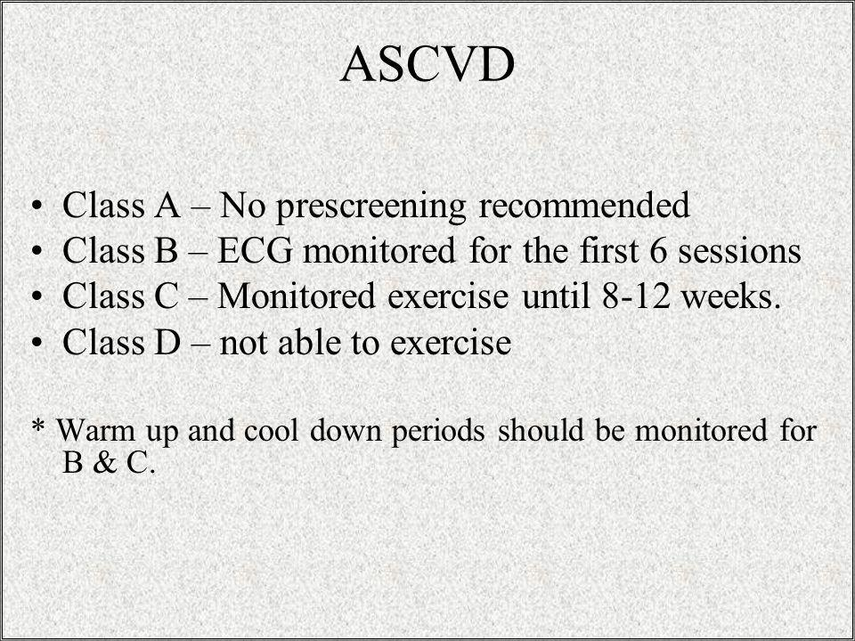ASCVD Class A – No prescreening recommended Class B – ECG monitored for the first 6 sessions Class C – Monitored exercise until 8-12 weeks.