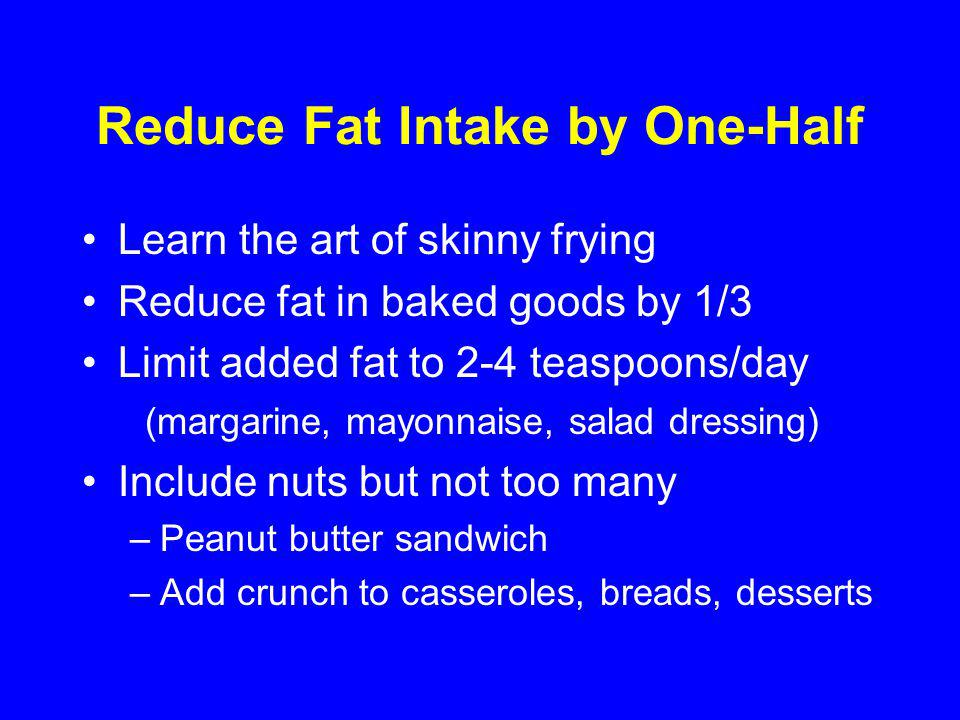 Reduce Fat Intake by One-Half Learn the art of skinny frying Reduce fat in baked goods by 1/3 Limit added fat to 2-4 teaspoons/day (margarine, mayonnaise, salad dressing) Include nuts but not too many –Peanut butter sandwich –Add crunch to casseroles, breads, desserts