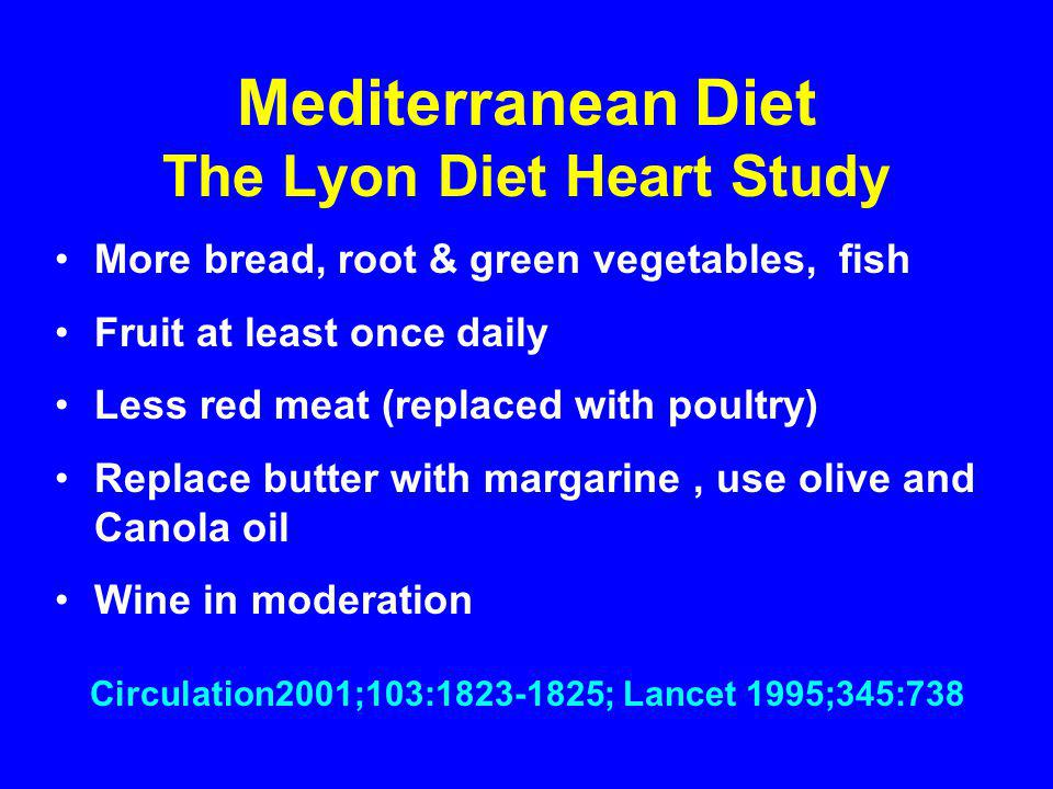 Mediterranean Diet The Lyon Diet Heart Study More bread, root & green vegetables, fish Fruit at least once daily Less red meat (replaced with poultry) Replace butter with margarine, use olive and Canola oil Wine in moderation Circulation2001;103:1823-1825; Lancet 1995;345:738