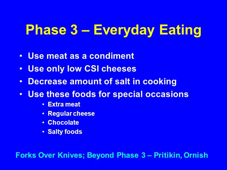 Phase 3 – Everyday Eating Use meat as a condiment Use only low CSI cheeses Decrease amount of salt in cooking Use these foods for special occasions Extra meat Regular cheese Chocolate Salty foods Forks Over Knives; Beyond Phase 3 – Pritikin, Ornish