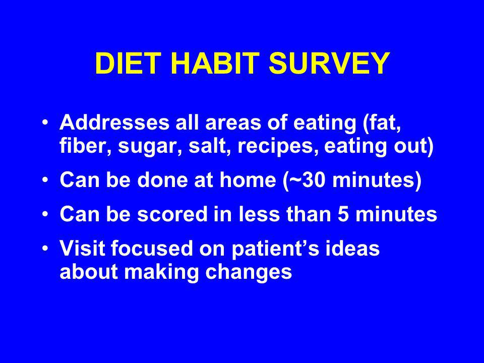DIET HABIT SURVEY Addresses all areas of eating (fat, fiber, sugar, salt, recipes, eating out) Can be done at home (~30 minutes) Can be scored in less than 5 minutes Visit focused on patients ideas about making changes