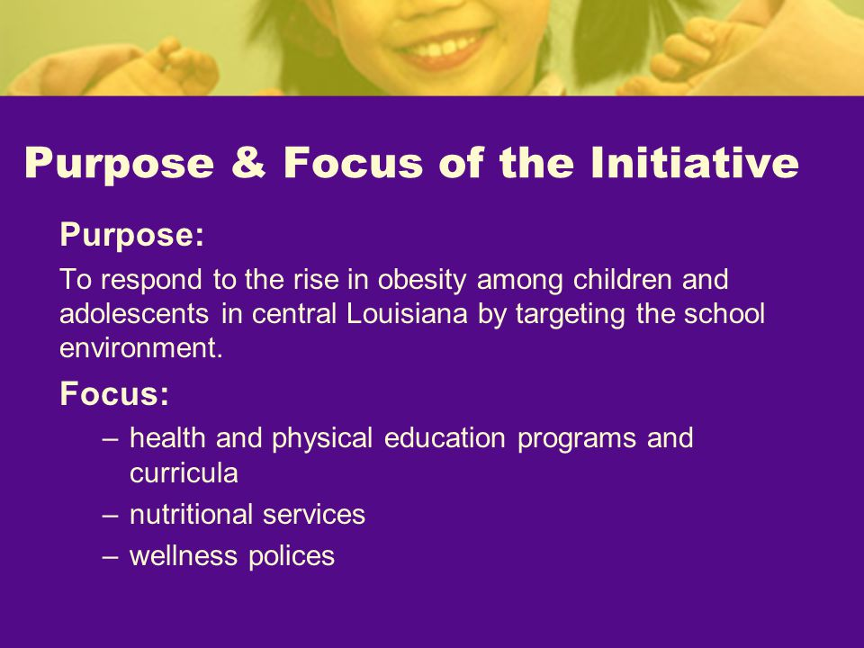 Purpose & Focus of the Initiative Purpose: To respond to the rise in obesity among children and adolescents in central Louisiana by targeting the school environment.