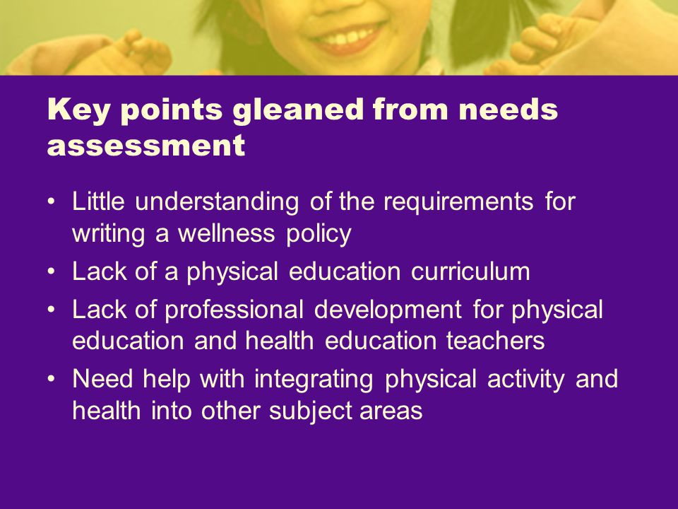 Key points gleaned from needs assessment Little understanding of the requirements for writing a wellness policy Lack of a physical education curriculum Lack of professional development for physical education and health education teachers Need help with integrating physical activity and health into other subject areas