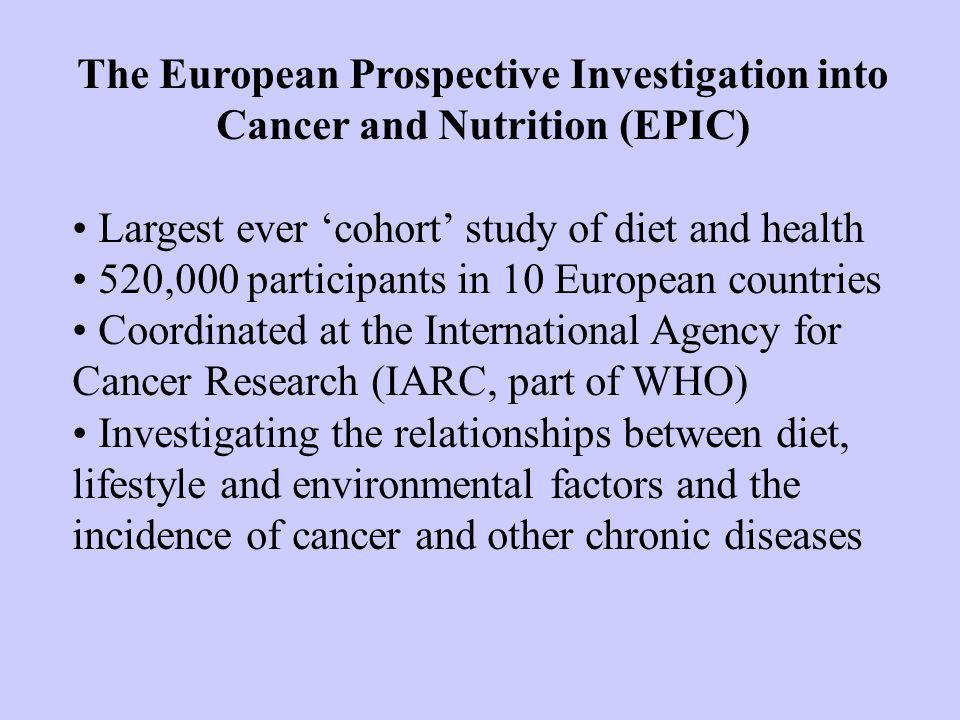 The European Prospective Investigation into Cancer and Nutrition (EPIC) Largest ever cohort study of diet and health 520,000 participants in 10 European countries Coordinated at the International Agency for Cancer Research (IARC, part of WHO) Investigating the relationships between diet, lifestyle and environmental factors and the incidence of cancer and other chronic diseases