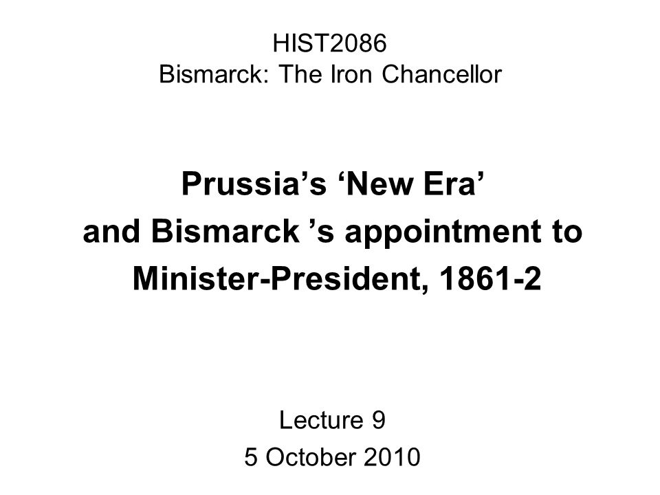 HIST2086 Bismarck: The Iron Chancellor Prussias New Era and Bismarck s appointment to Minister-President, 1861-2 Lecture 9 5 October 2010